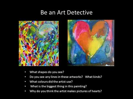 Be an Art Detective What shapes do you see? Do you see any lines in these artworks? What kinds? What colours did the artist use? What is the biggest thing.