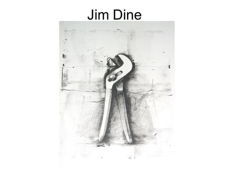 Jim Dine. Often associated with Pop art and the Happenings of the 1960s, Dine became known for his paintings, prints, and sculptures--works that employed.