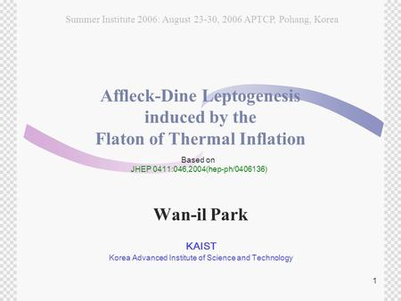 1 Affleck-Dine Leptogenesis induced by the Flaton of Thermal Inflation Wan-il Park KAIST Korea Advanced Institute of Science and Technology Based on JHEP.
