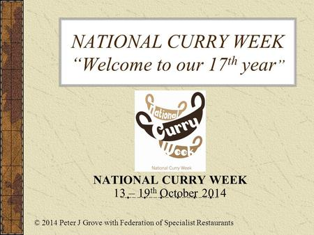 "NATIONAL CURRY WEEK ""Welcome to our 17 th year "" NATIONAL CURRY WEEK 13 – 19 th October 2014 © 2014 Peter J Grove with Federation of Specialist Restaurants."