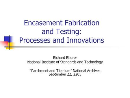 "Encasement Fabrication and Testing: Processes and Innovations Richard Rhorer National Institute of Standards and Technology ""Parchment and Titanium"" National."