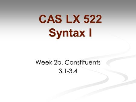 Week 2b. Constituents 3.1-3.4 CAS LX 522 Syntax I.