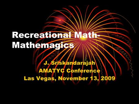 Recreational Math- Mathemagics J. Sriskandarajah AMATYC Conference Las Vegas, November 13, 2009.