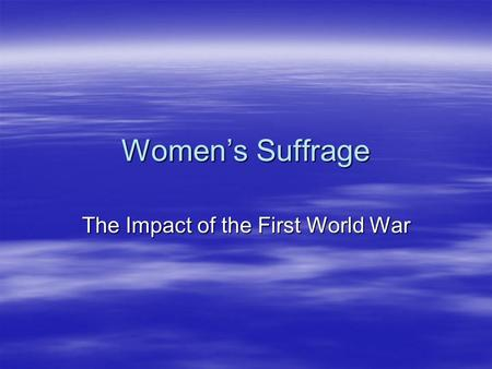 Women's Suffrage The Impact of the First World War.