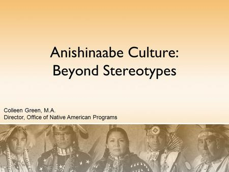 Anishinaabe Culture: Beyond Stereotypes Colleen Green, M.A. Director, Office of Native American Programs.