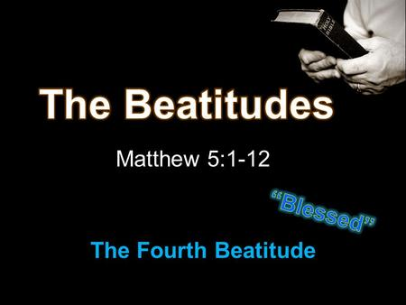 Matthew 5:1-12 The Fourth Beatitude. 1 st ~ Poor in spirit = Humble 2 nd ~ Mourn - can repent 3 rd ~ Meek - yielding to God's will Review of first 3.