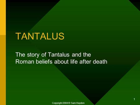 1 TANTALUS The story of Tantalus and the Roman beliefs about life after death Copyright 2004 © Sam Haydon.