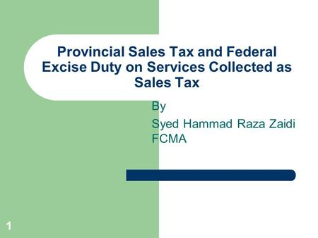 1 Provincial Sales Tax and Federal Excise Duty on Services Collected as Sales Tax By Syed Hammad Raza Zaidi FCMA.