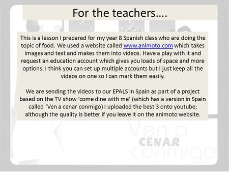 For the teachers…. This is a lesson I prepared for my year 8 Spanish class who are doing the topic of food. We used a website called www.animoto.com which.