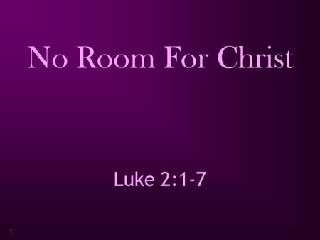"1 No Room For Christ Luke 2:1-7. 2 Luke 2:1-7 "" Now in those days a decree went out from Caesar Augustus, that a census be taken of all the inhabited."