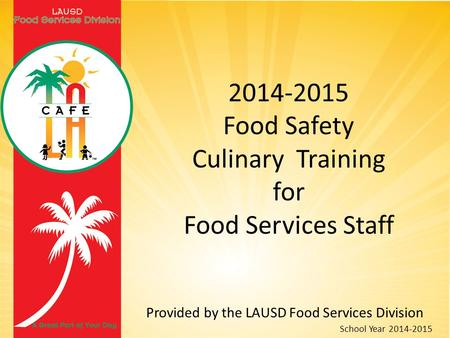 2014-2015 Food Safety Culinary Training for Food Services Staff Provided by the LAUSD Food Services Division School Year 2014-2015.