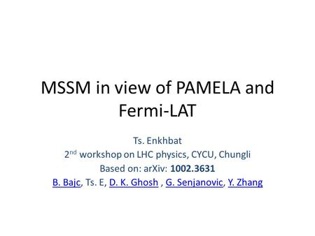 MSSM in view of PAMELA and Fermi-LAT Ts. Enkhbat 2 nd workshop on LHC physics, CYCU, Chungli Based on: arXiv: 1002.3631 B. BajcB. Bajc, Ts. E, D. K. Ghosh,