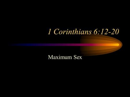 "1 Corinthians 6:12-20 Maximum Sex. 1 Cor. 6:12-20 Background Paul's Goal: ""But we have the mind of Christ."" 1 Cor. 2:16 Yet: ""Do you not know that your."