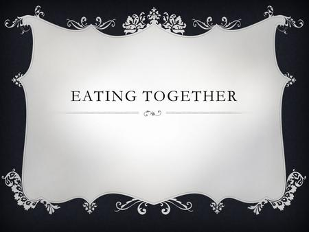 EATING TOGETHER. MEAL TIMES  Quiet, set time each day  Spontaneous dropping by of friends and family to eat a casual meal  Time to catch up on everyone's.