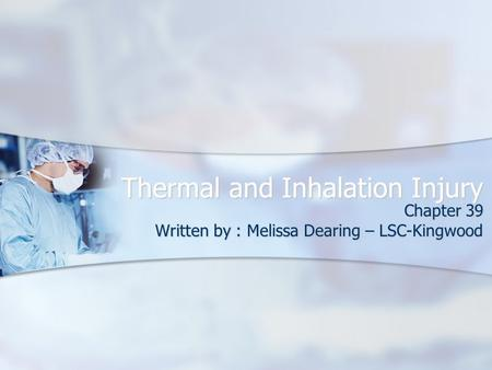 Thermal and Inhalation Injury Chapter 39 Written by : Melissa Dearing – LSC-Kingwood.