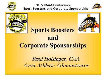 2015 IIAAA Conference Sport Boosters and Corporate Sponsorship Sports Boosters and Corporate Sponsorships Brad Holsinger, CAA Avon Athletic Administrator.
