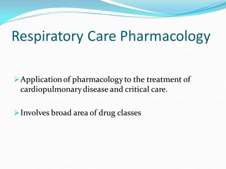 Respiratory Care Pharmacology  Application of pharmacology to the treatment of cardiopulmonary disease and critical care.  Involves broad area of drug.
