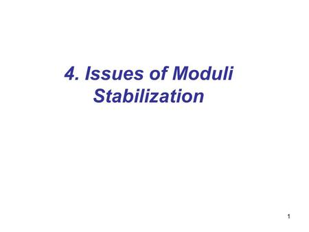 1 4. Issues of Moduli Stabilization. 2 4.1. Moduli fields Moduli fields: –characterize size and shape of extra dimensions in superstring theory Why moduli.