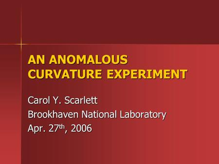 AN ANOMALOUS CURVATURE EXPERIMENT Carol Y. Scarlett Brookhaven National Laboratory Apr. 27 th, 2006.