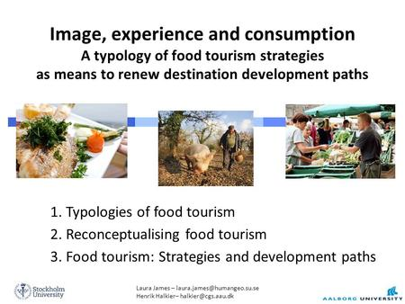 Laura James – Henrik Halkier– Image, experience and consumption A typology of food tourism strategies as.