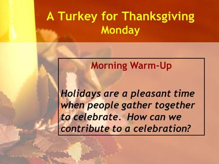 A Turkey for Thanksgiving Monday Morning Warm-Up Holidays are a pleasant time when people gather together to celebrate. How can we contribute to a celebration?