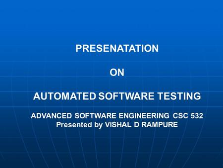 PRESENATATION ON AUTOMATED SOFTWARE TESTING ADVANCED SOFTWARE ENGINEERING CSC 532 Presented by VISHAL D RAMPURE.