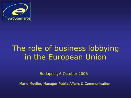 The role of business lobbying in the European Union Budapest, 6 October 2006 Mario Mueller, Manager Public Affairs & Communication.