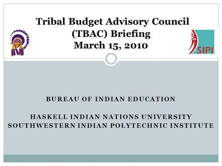 BUREAU OF INDIAN EDUCATION HASKELL INDIAN NATIONS UNIVERSITY SOUTHWESTERN INDIAN POLYTECHNIC INSTITUTE Tribal Budget Advisory Council (TBAC) Briefing March.