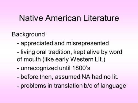 Native American Literature Background - appreciated and misrepresented - living oral tradition, kept alive by word of mouth (like early Western Lit.) -