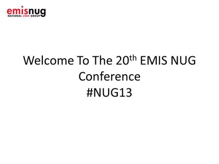 Welcome To The 20 th EMIS NUG Conference #NUG13. House Keeping Fire alarms-nil Exits- look around.