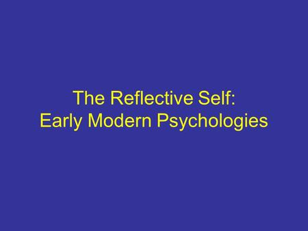 The Reflective Self: Early Modern Psychologies. Rationalist Tradition/René Descartes 1660s mind/body problem Automata rational soul/pineal gland Enlightenment.