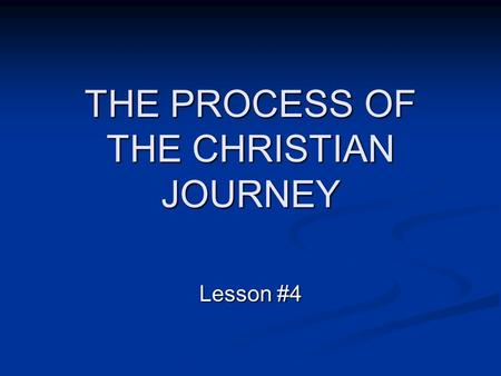 THE PROCESS OF THE CHRISTIAN JOURNEY Lesson #4. The process of the Christian life can be described in stages that flow from one stage to the next. We.