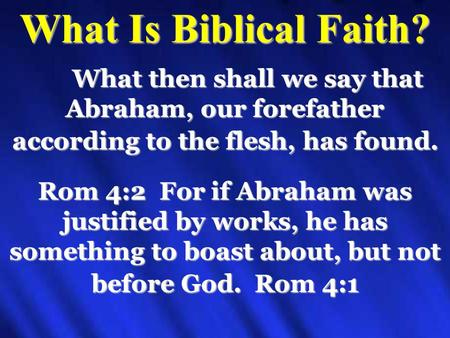 What Is Biblical Faith? What then shall we say that Abraham, our forefather according to the flesh, has found. Rom 4:2 For if Abraham was justified by.