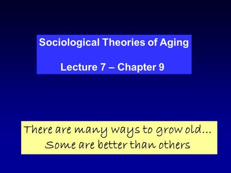 Sociological Theories of Aging Lecture 7 – Chapter 9 There are many ways to grow old… Some are better than others.
