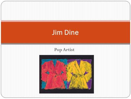 "Pop Artist Jim Dine. What is Pop Art? ""Pop"" Art refers to ""Popular"" Art Artists from this style chose to show everyday, or popular, objects. Think about."
