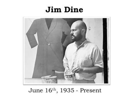 Jim Dine June 16 th, 1935 - Present. Biographical Information Born: June 16 th, 1935 in Cincinnati, Ohio Oldest of two sons Went to the University of.