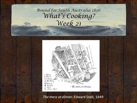 Bound for South Australia 1836 What's Cooking? Week 21 The mess at dinner. Edward Snell, 1849.