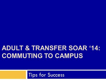 ADULT & TRANSFER SOAR '14: COMMUTING TO CAMPUS Tips for Success.