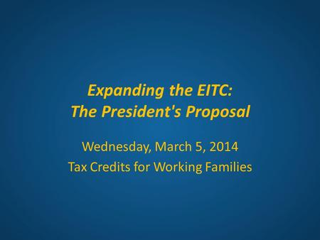 Expanding the EITC: The President's Proposal Wednesday, March 5, 2014 Tax Credits for Working Families.