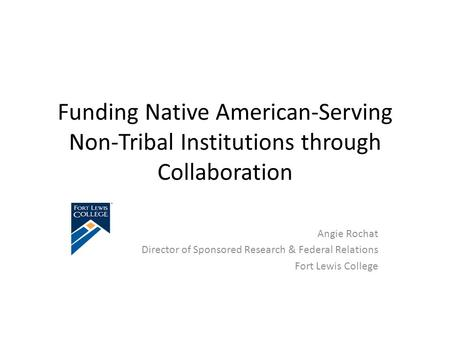 Funding Native American-Serving Non-Tribal Institutions through Collaboration Angie Rochat Director of Sponsored Research & Federal Relations Fort Lewis.