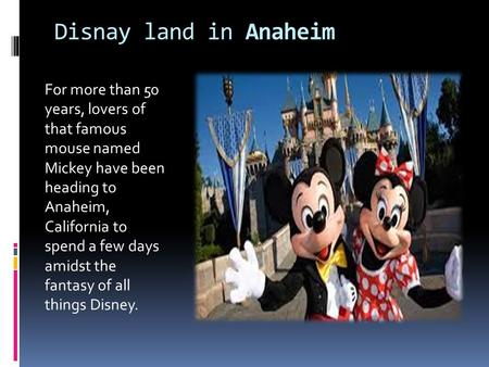 Disnay land in Anaheim For more than 50 years, lovers of that famous mouse named Mickey have been heading to Anaheim, California to spend a few days amidst.