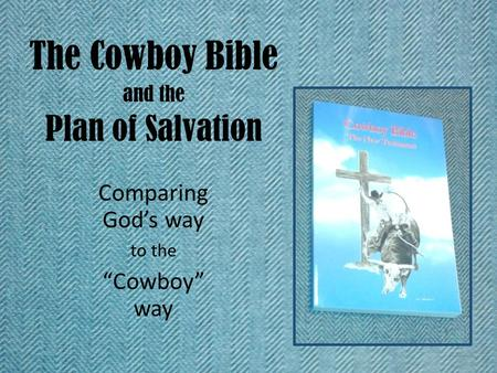 "The Cowboy Bible and the Plan of Salvation Comparing God's way to the ""Cowboy"" way."