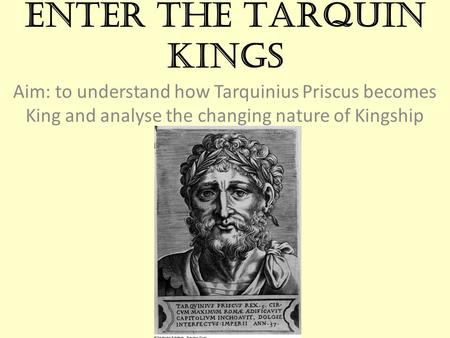 Enter the Tarquin Kings Aim: to understand how Tarquinius Priscus becomes King and analyse the changing nature of Kingship.