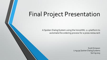 Final Project Presentation A Spoken Dialog System using the VoiceXML 2.1 platform to automate the ordering process for a pizza restaurant Scott Simpson.