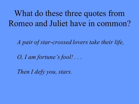 What do these three quotes from Romeo and Juliet have in common? A pair of star-crossed lovers take their life, O, I am fortune's fool!... Then I defy.