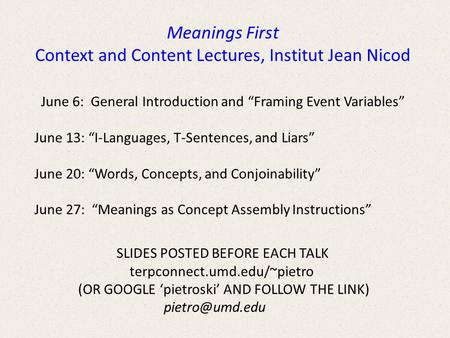 "June 6: General Introduction and ""Framing Event Variables"" June 13: ""I-Languages, T-Sentences, and Liars"" June 20: ""Words, Concepts, and Conjoinability"""