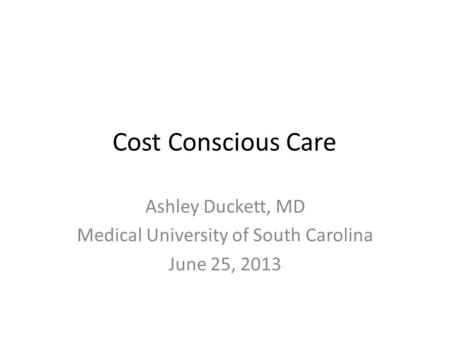 Cost Conscious Care Ashley Duckett, MD Medical University of South Carolina June 25, 2013.