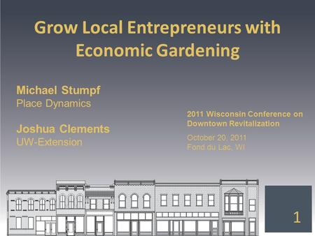 Grow Local Entrepreneurs with Economic Gardening 1 Michael Stumpf Place Dynamics Joshua Clements UW-Extension 2011 Wisconsin Conference on Downtown Revitalization.
