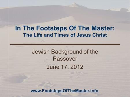 In The Footsteps Of The Master: The Life and Times of Jesus Christ Jewish Background of the Passover June 17, 2012 www.FootstepsOfTheMaster.info.
