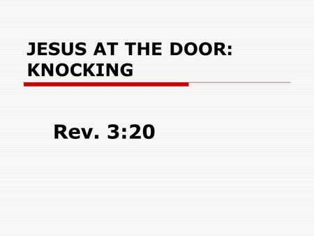 "JESUS AT THE DOOR: KNOCKING Rev. 3:20. JESUS AT THE DOOR: KNOCKING  Rev. 3:20 ""Behold, I stand at the door and knock. If anyone hears My voice and opens."